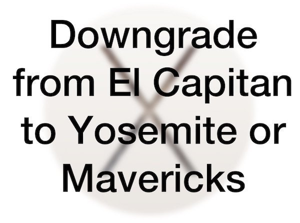 Downgrade from El Capitan to Yosemite or Mavericks
